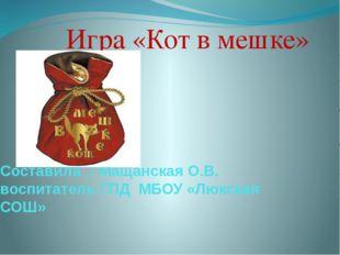 Составила : Мащанская О.В. воспитатель ГПД МБОУ «Люкская СОШ» Игра «Кот в меш