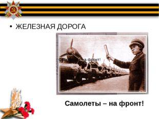 ЖЕЛЕЗНАЯ ДОРОГА Самолеты – на фронт! Самолеты – на фронт!