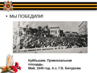 МЫ ПОБЕДИЛИ! Куйбышев. Привокзальная площадь. Май, 1945 год. А.с. Г.В. Бичурова