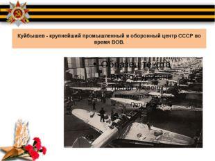 Куйбышев - крупнейший промышленный и оборонный центр СССР во время ВОВ.