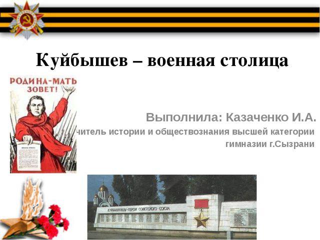 Куйбышев – военная столица Выполнила: Казаченко И.А. Учитель истории и общест...