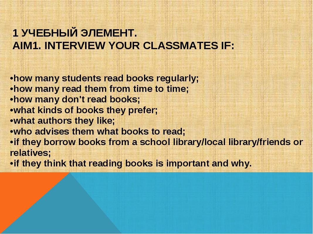 1 УЧЕБНЫЙ ЭЛЕМЕНТ. AIM1. INTERVIEW YOUR CLASSMATES IF: •how many students re...