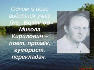 Одним із його видатних учнів був - Возіянов Микола Кирилович – поет, прозаїк,