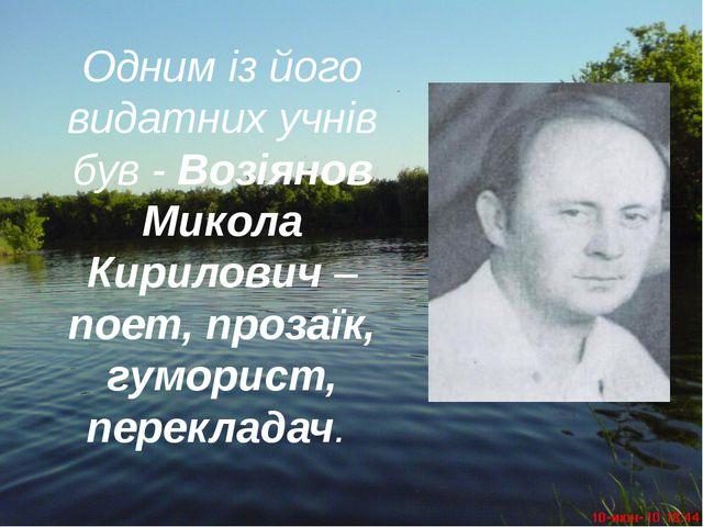 Одним із його видатних учнів був - Возіянов Микола Кирилович – поет, прозаїк,...