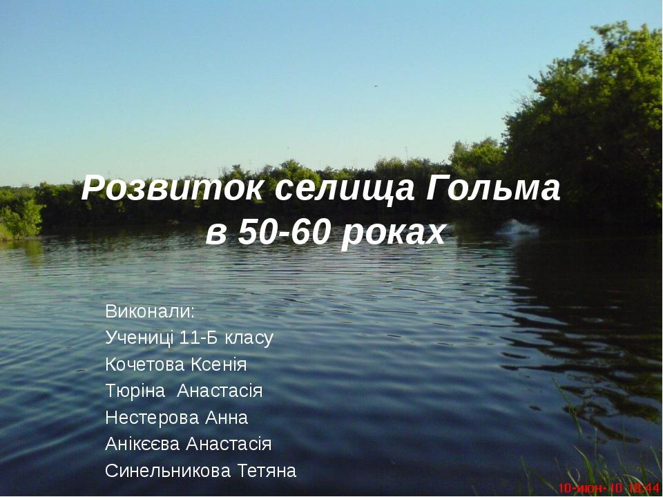 Розвиток селища Гольма в 50-60 роках Виконали: Учениці 11-Б класу Кочетова Кс...