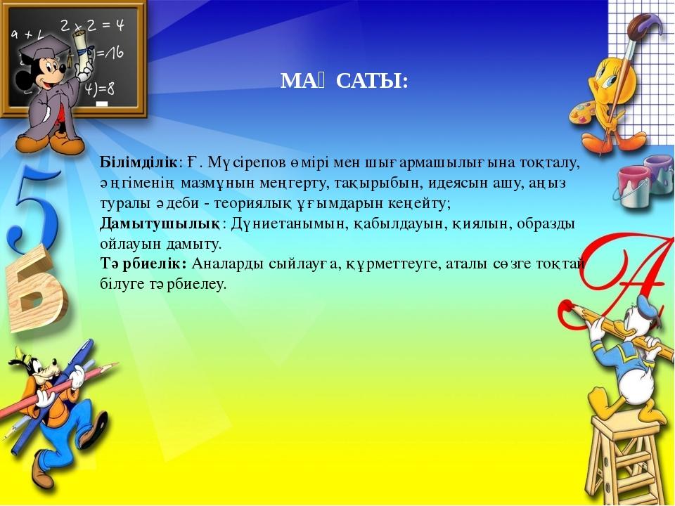 МАҚСАТЫ: Білімділік: Ғ. Мүсірепов өмірі мен шығармашылығына тоқталу, әңгімені...