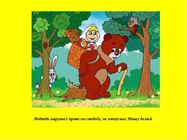 Медведь нарушил право на свободу, не отпускал Машу домой.