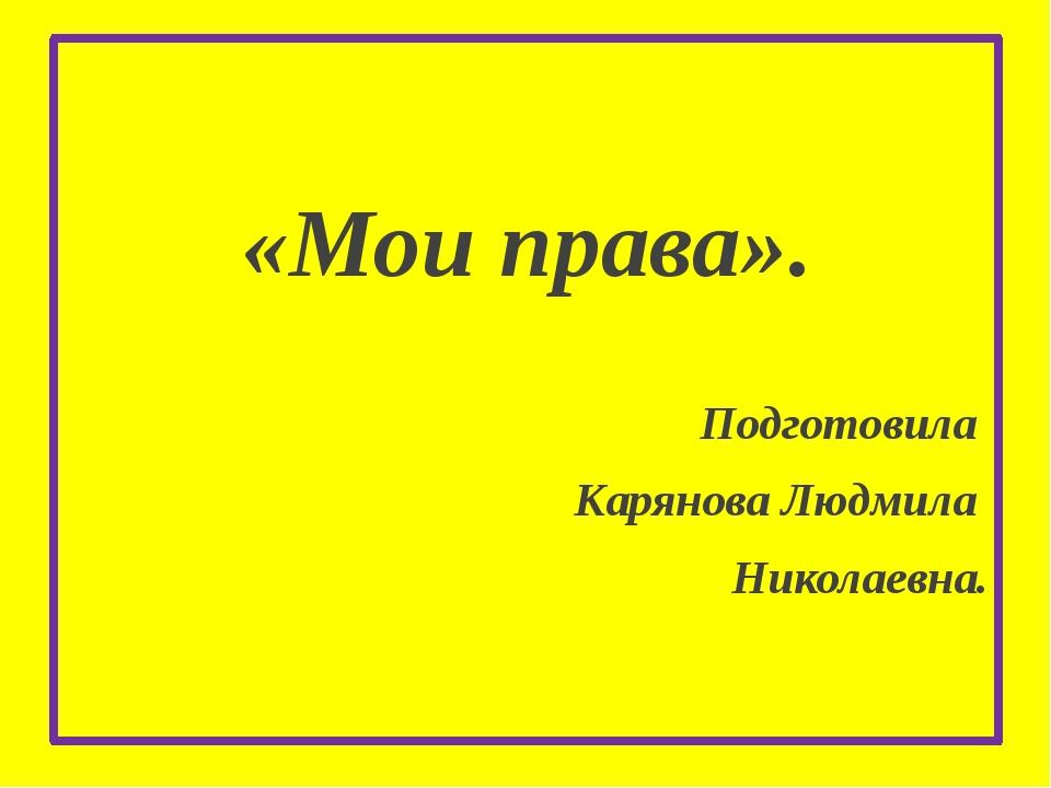 «Мои права». Подготовила Карянова Людмила Николаевна.