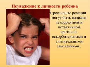 Неуважение к личности ребенка Агрессивные реакции могут быть вызваны некоррек