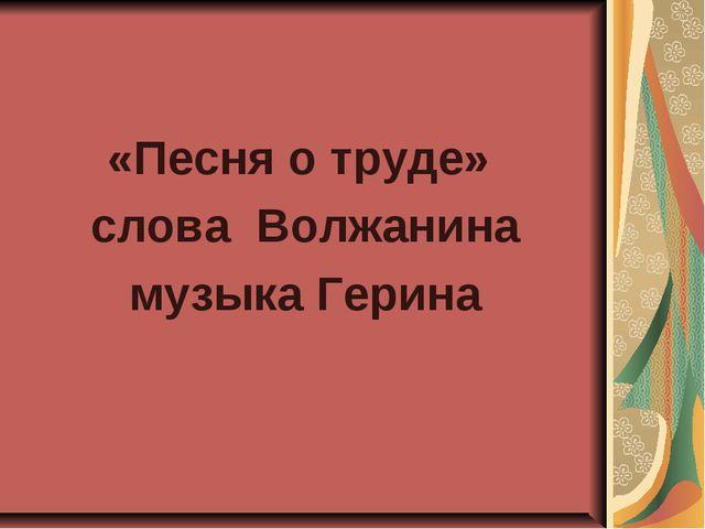 «Песня о труде» слова Волжанина музыка Герина