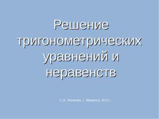 Решение тригонометрических уравнений и неравенств С.А. Янченко, г. Макинск, 2
