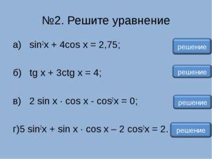 №2. Решите уравнение а) sin2x + 4cos x = 2,75; б) tg x + 3ctg x = 4; в) 2 sin