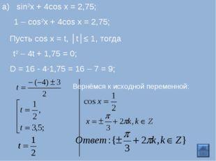 1 – cos2x + 4cos x = 2,75; Пусть cos x = t, │t│≤ 1, тогда t2 – 4t + 1,75 = 0;