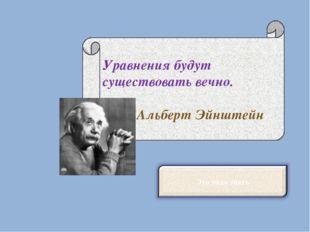 Уравнения будут существовать вечно. Альберт Эйнштейн