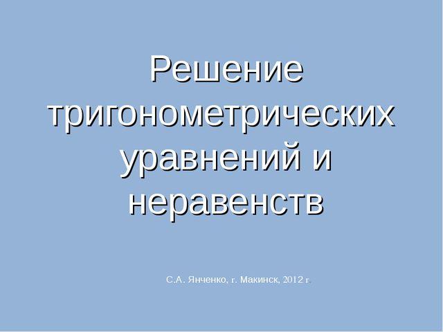 Решение тригонометрических уравнений и неравенств С.А. Янченко, г. Макинск, 2...