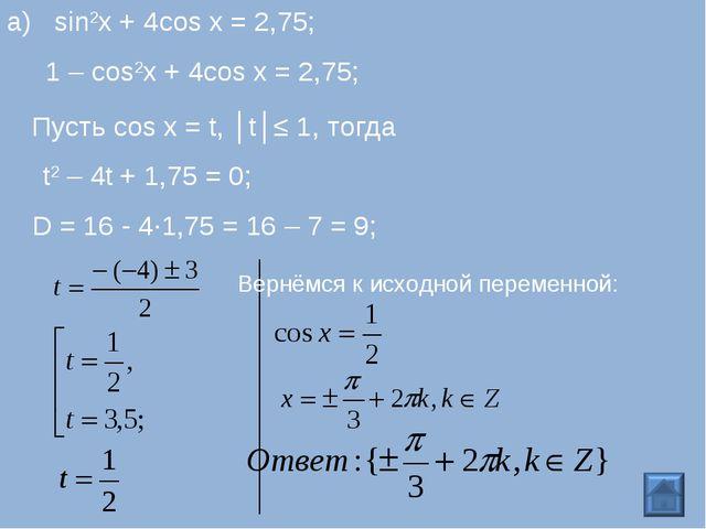 1 – cos2x + 4cos x = 2,75; Пусть cos x = t, │t│≤ 1, тогда t2 – 4t + 1,75 = 0;...