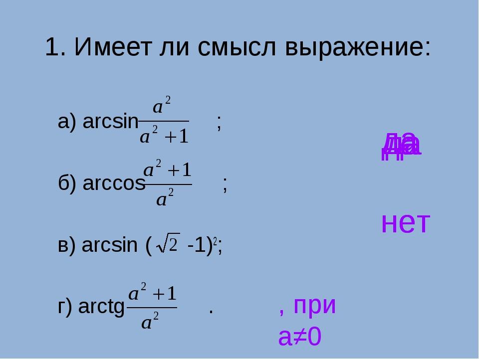 1. Имеет ли смысл выражение: а) arcsin ; б) arccos ; в) arcsin ( -1)2; г) arc...