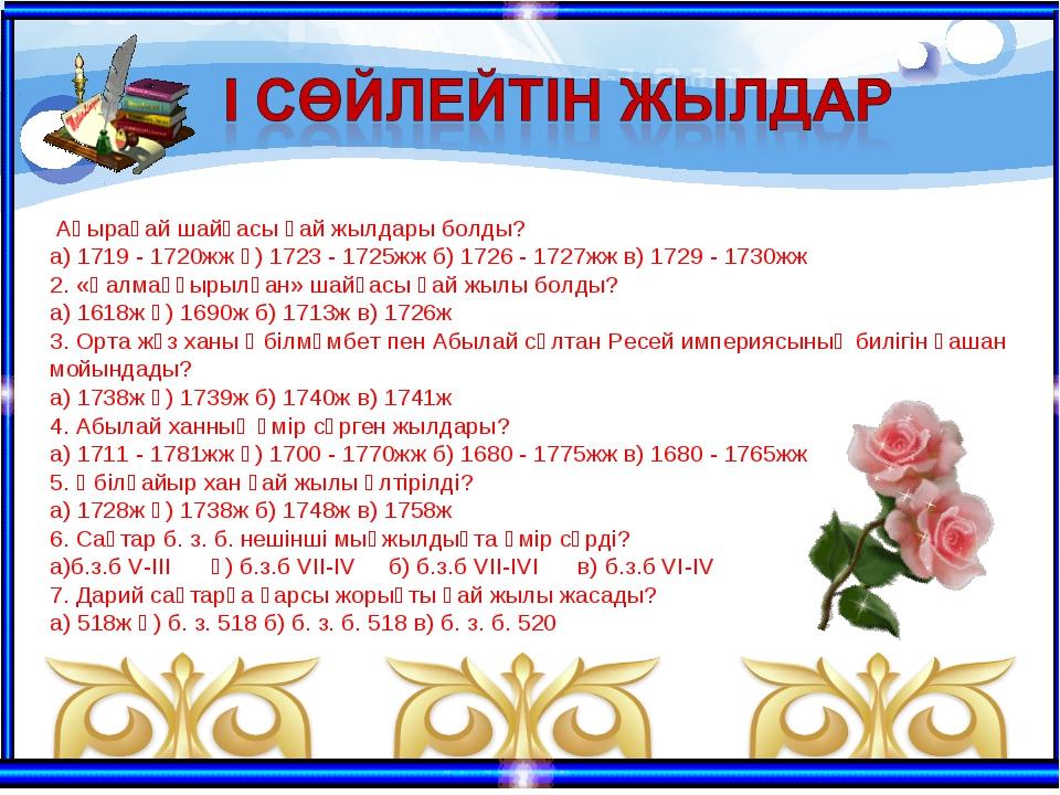 Аңырақай шайқасы қай жылдары болды? а) 1719 - 1720жж ә) 1723 - 1725жж б) 172...