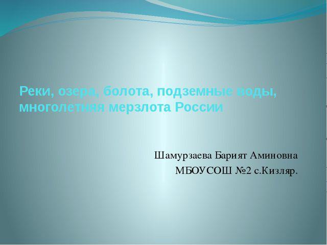 Реки, озера, болота, подземные воды, многолетняя мерзлота России Шамурзаева Б...