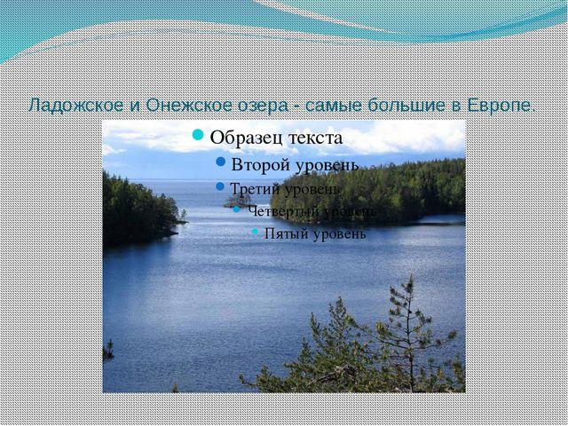 Ладожское и Онежское озера - самые большие в Европе.