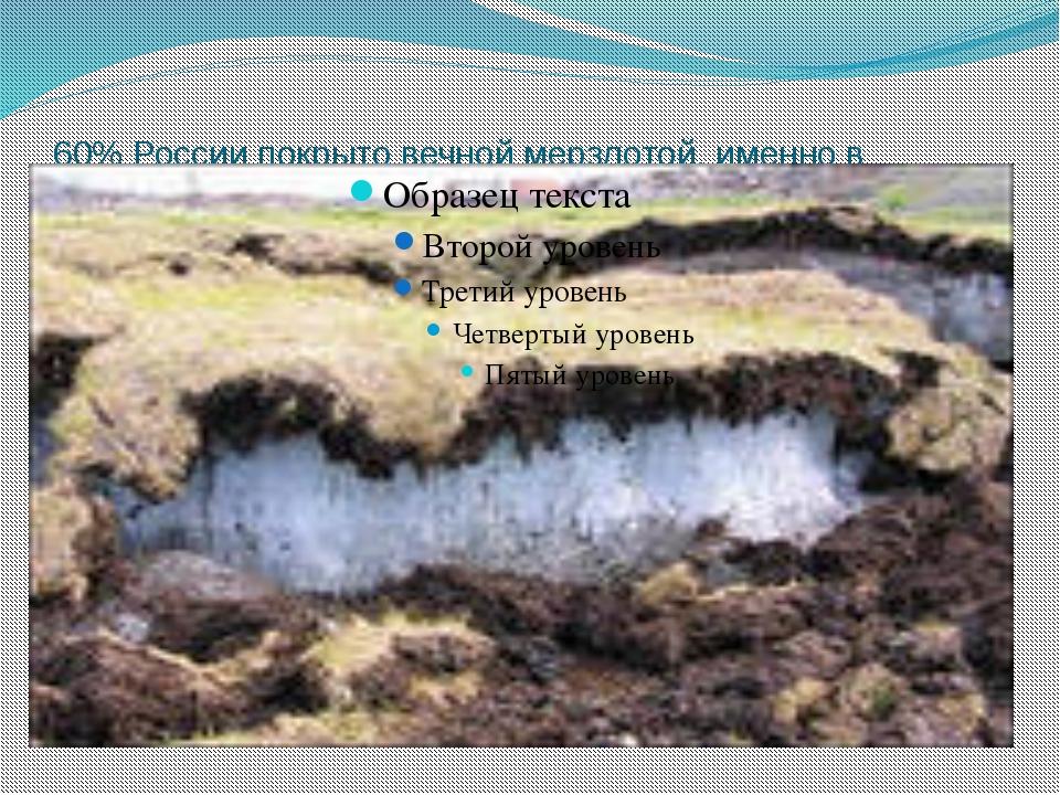 60% России покрыто вечной мерзлотой, именно в полярных районах.