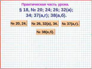Практическая часть урока. § 18, № 20; 24; 26; 32(а); 34; 37(а,г); 38(а,б). №