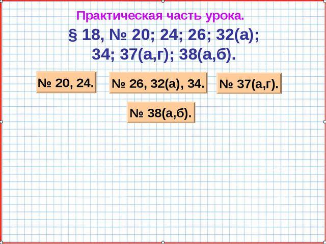 Практическая часть урока. § 18, № 20; 24; 26; 32(а); 34; 37(а,г); 38(а,б). №...