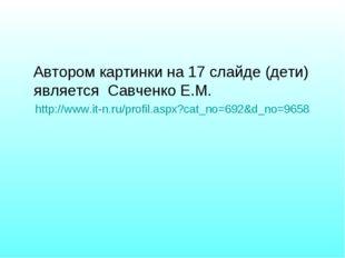 Автором картинки на 17 слайде (дети) является Савченко Е.М. http://www.it-n.