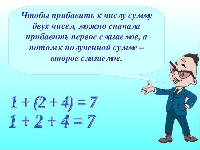 Чтобы прибавить к числу сумму двух чисел, можно сначала прибавить первое слаг...