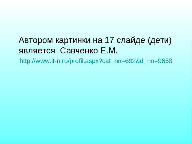 Автором картинки на 17 слайде (дети) является Савченко Е.М. http://www.it-n....