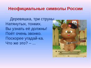 Неофициальные символы России Деревяшка, три струны, Натянутых, тонких. Вы узн