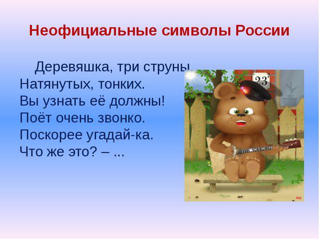 Неофициальные символы России Деревяшка, три струны, Натянутых, тонких. Вы узн...