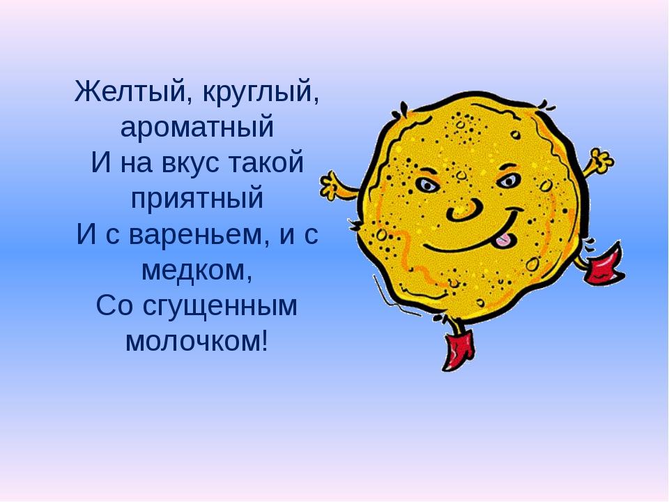 Желтый, круглый, ароматный И на вкус такой приятный И с вареньем, и с медком,...