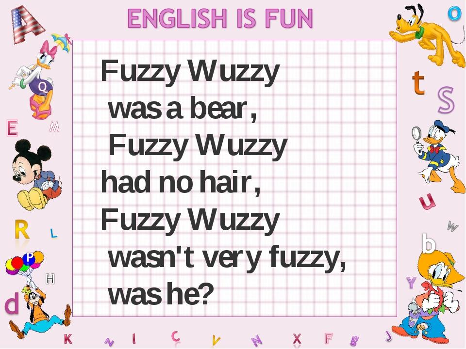Fuzzy Wuzzy was a bear, Fuzzy Wuzzy had no hair, Fuzzy Wuzzy wasn't very fuzz...
