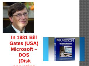 In 1981 Bill Gates (USA) Microsoft –DOS (Disk operating System ).