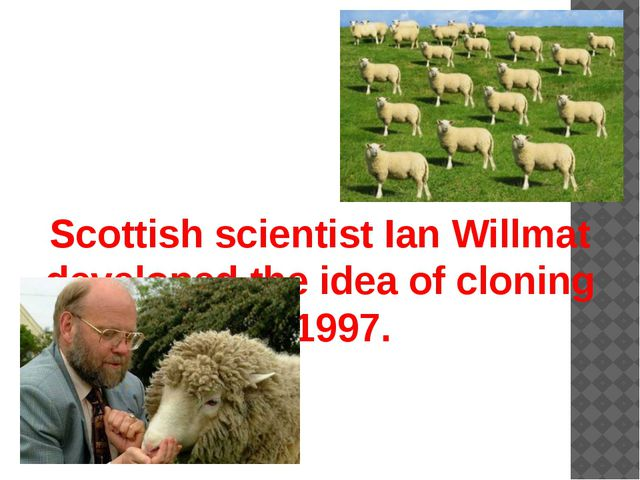 Scottish scientist Ian Willmat developed the idea of cloning in 1997.