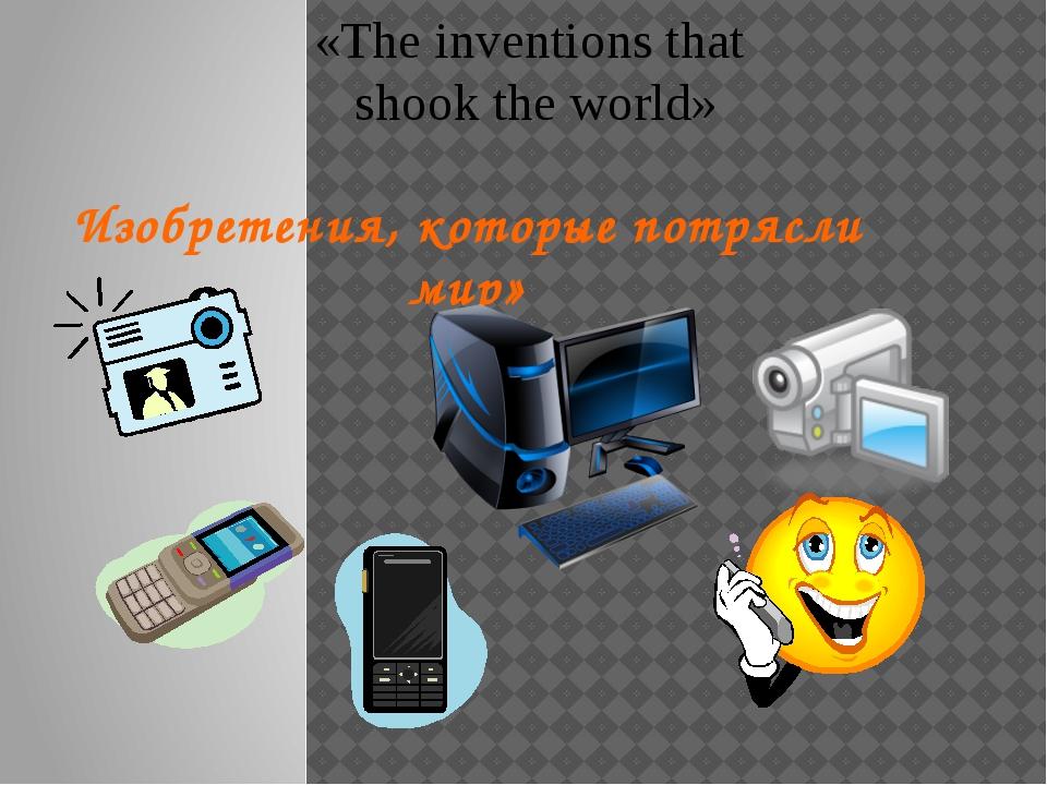 Изобретения, которые потрясли мир» «The inventions that shook the world»