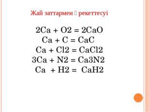 Күрделі заттармен әрекеттесуі Ca + 2H2O = Ca(OH)2 + Н2↑ Ca + 2HCl = CaCl2 + H