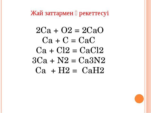 Күрделі заттармен әрекеттесуі Ca + 2H2O = Ca(OH)2 + Н2↑ Ca + 2HCl = CaCl2 + H...