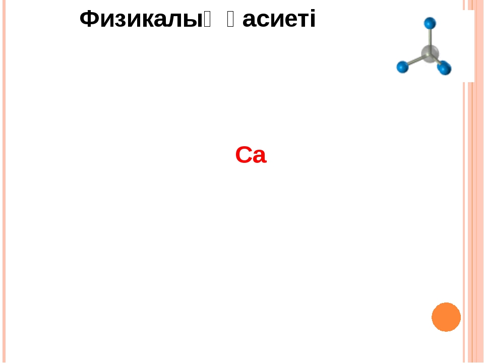 Химиялық қасиеттері Жай заттармен Са СаН2 СаСL2 CaO СаС2 Ca3N2 O2 N2 С Н2 СL2