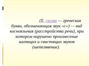 Сигмати́зм(Σ,сигма— греческая буква, обозначающая звук «с») — вид коснояз