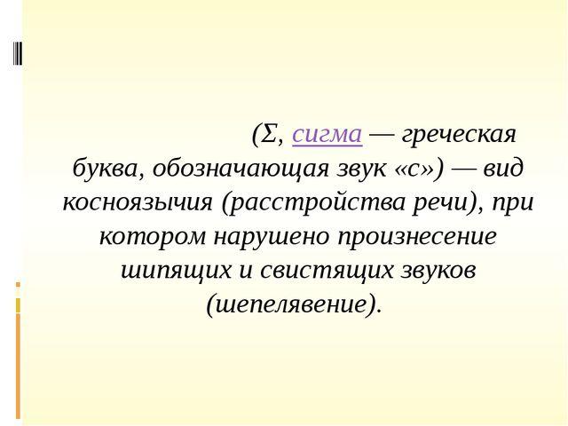 Сигмати́зм(Σ,сигма— греческая буква, обозначающая звук «с») — вид коснояз...