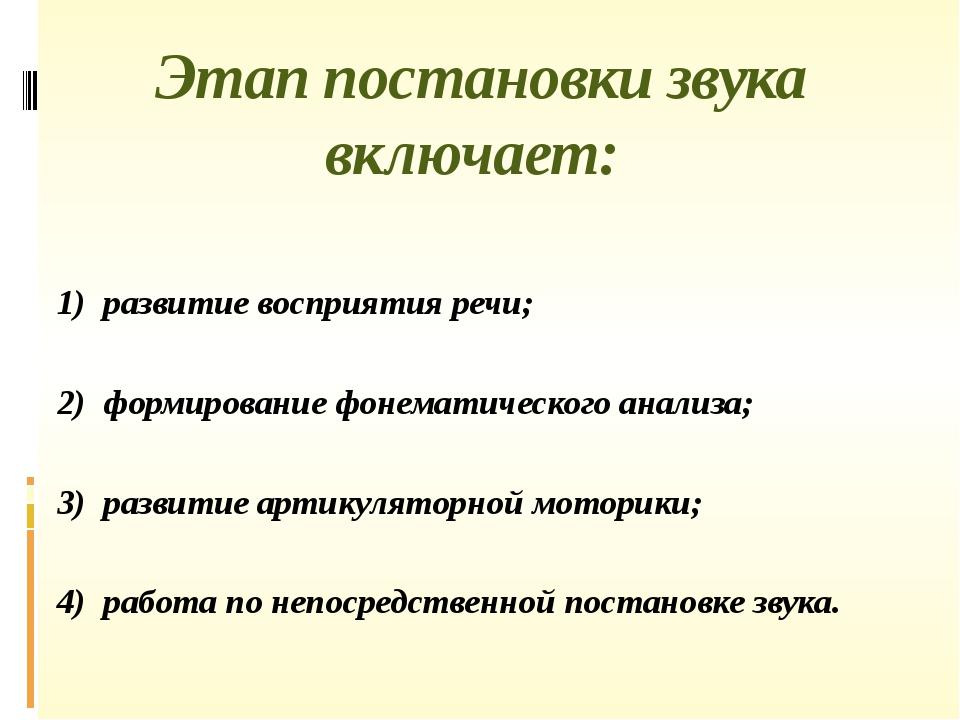 Этап постановки звука включает: 1) развитие восприятия речи; 2) формировани...
