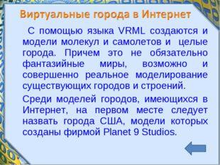 С помощью языка VRML создаются и модели молекул и самолетов и целые города.