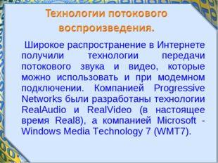 Широкое распространение в Интернете получили технологии передачи потокового