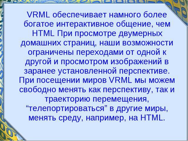 VRML обеспечивает намного более богатое интерактивное общение, чем HTML При...