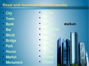 Read and translate the new words. City Town Bank Bar Block Bridge Park House