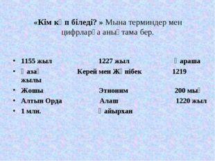 «Кім көп біледі? » Мына терминдер мен цифрларға анықтама бер. 1155 жыл 1227 ж