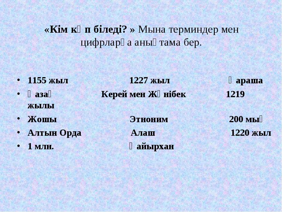 «Кім көп біледі? » Мына терминдер мен цифрларға анықтама бер. 1155 жыл 1227 ж...