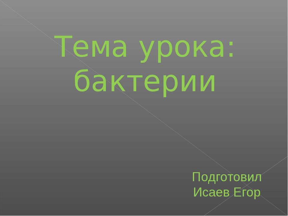 Тема урока: бактерии Подготовил Исаев Егор